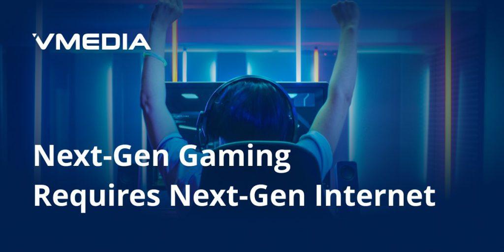 Next-Gen Gaming Requires Next-Gen Internet!